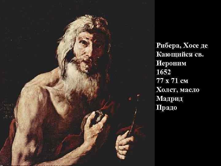 Рибера, Хосе де Кающийся св. Иероним 1652 77 x 71 см Холст, масло Мадрид