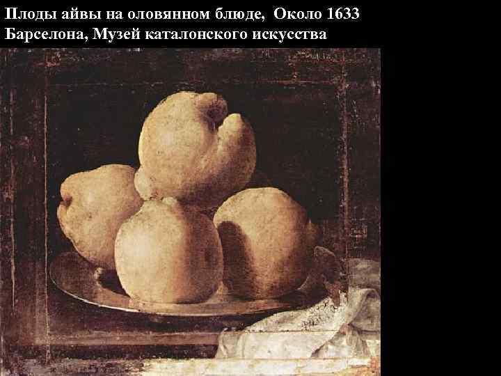 Плоды айвы на оловянном блюде, Около 1633 Барселона, Музей каталонского искусства
