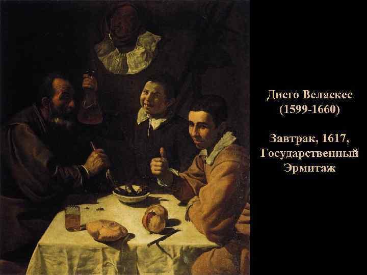 Диего Веласкес (1599 -1660) Завтрак, 1617, Государственный Эрмитаж