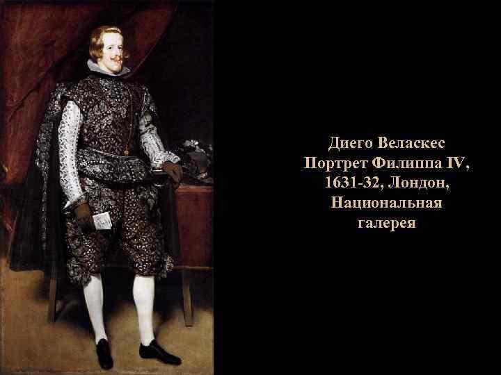 Диего Веласкес Портрет Филиппа IV, 1631 -32, Лондон, Национальная галерея