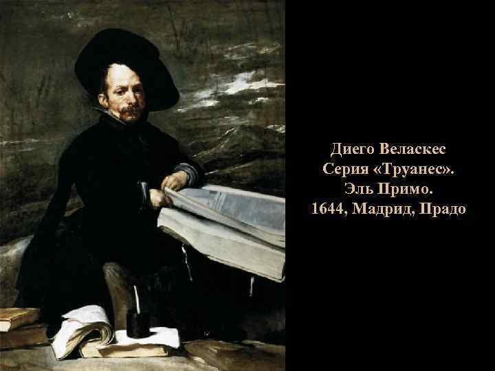 Диего Веласкес Серия «Труанес» . Эль Примо. 1644, Мадрид, Прадо