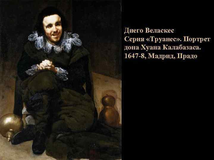 Диего Веласкес Серия «Труанес» . Портрет дона Хуана Калабазаса. 1647 -8, Мадрид, Прадо