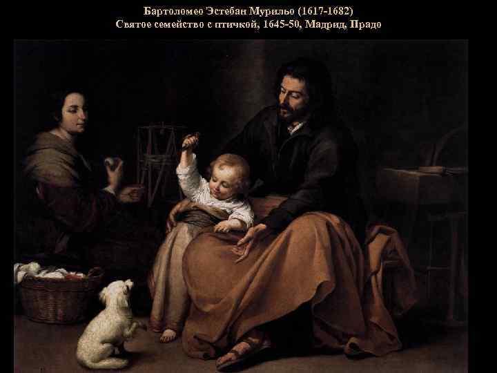 Бартоломео Эстебан Мурильо (1617 -1682) Святое семейство с птичкой, 1645 -50, Мадрид, Прадо