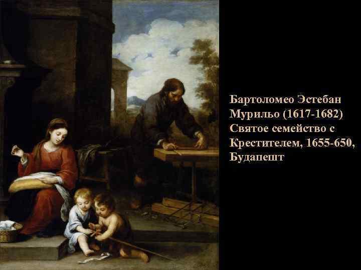 Бартоломео Эстебан Мурильо (1617 -1682) Святое семейство с Крестителем, 1655 -650, Будапешт