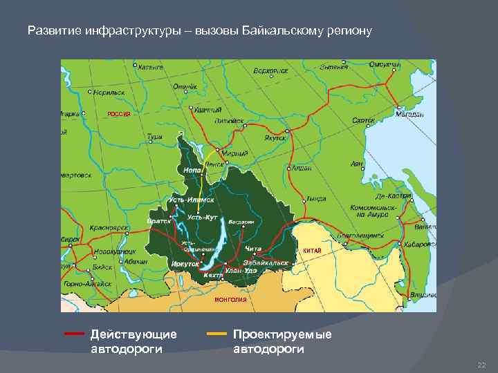 Развитие инфраструктуры – вызовы Байкальскому региону РОССИЯ КИТАЙ МОНГОЛИЯ Действующие автодороги Проектируемые автодороги 22