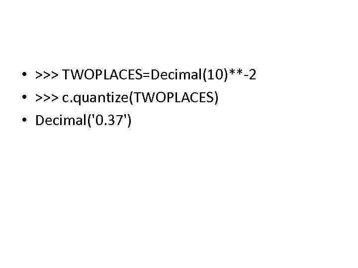 • >>> TWOPLACES=Decimal(10)**-2 • >>> c. quantize(TWOPLACES) • Decimal('0. 37')