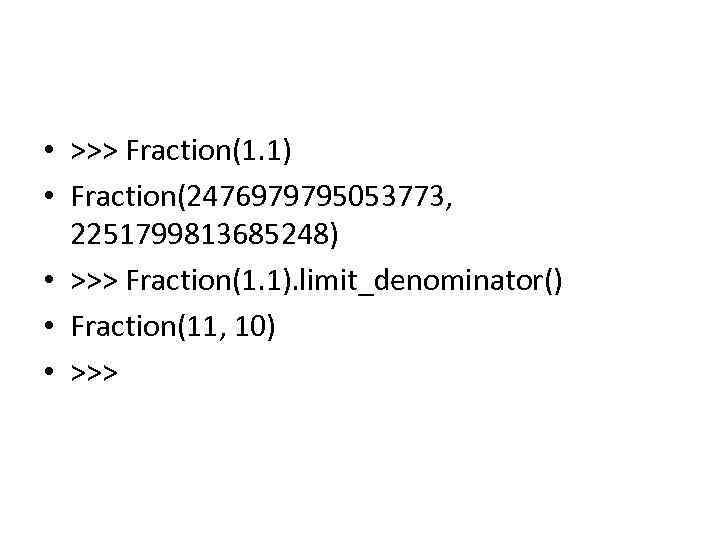 • >>> Fraction(1. 1) • Fraction(2476979795053773, 2251799813685248) • >>> Fraction(1. 1). limit_denominator() •