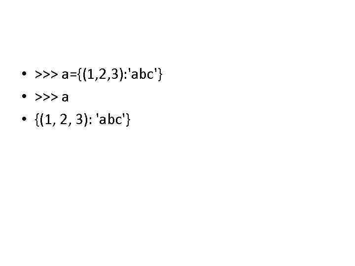 • >>> a={(1, 2, 3): 'abc'} • >>> a • {(1, 2, 3):