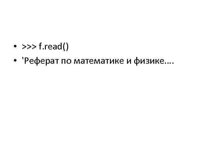 • >>> f. read() • 'Реферат по математике и физике….