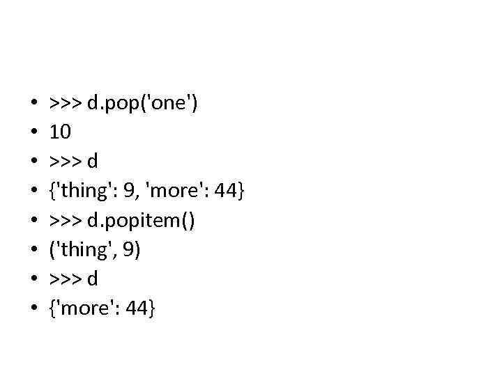 • • >>> d. pop('one') 10 >>> d {'thing': 9, 'more': 44} >>>