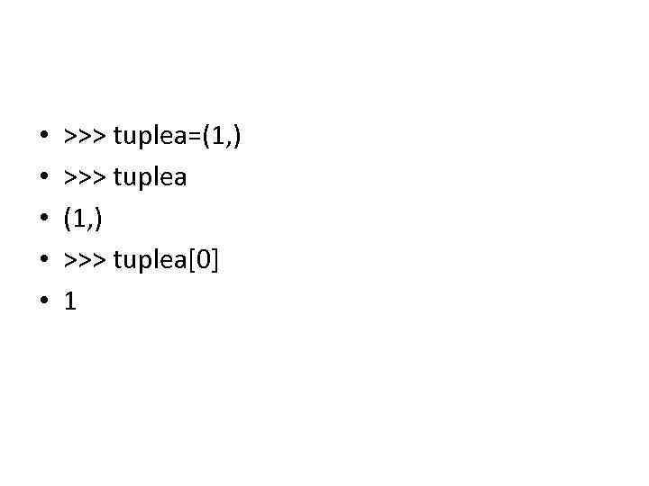 • • • >>> tuplea=(1, ) >>> tuplea[0] 1