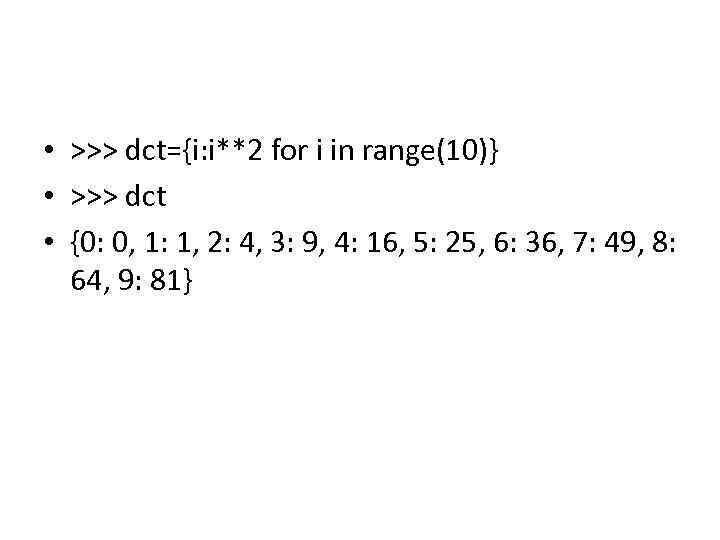• >>> dct={i: i**2 for i in range(10)} • >>> dct • {0: