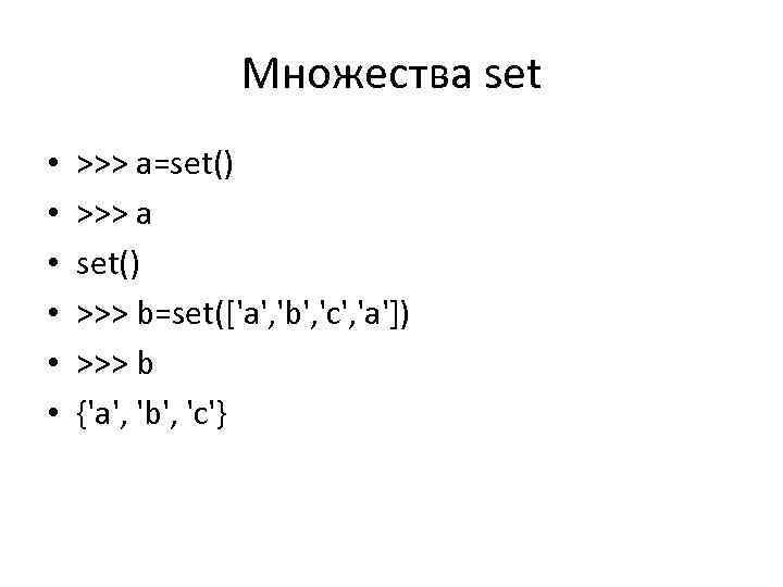 Множества set • • • >>> a=set() >>> a set() >>> b=set(['a', 'b', 'c',