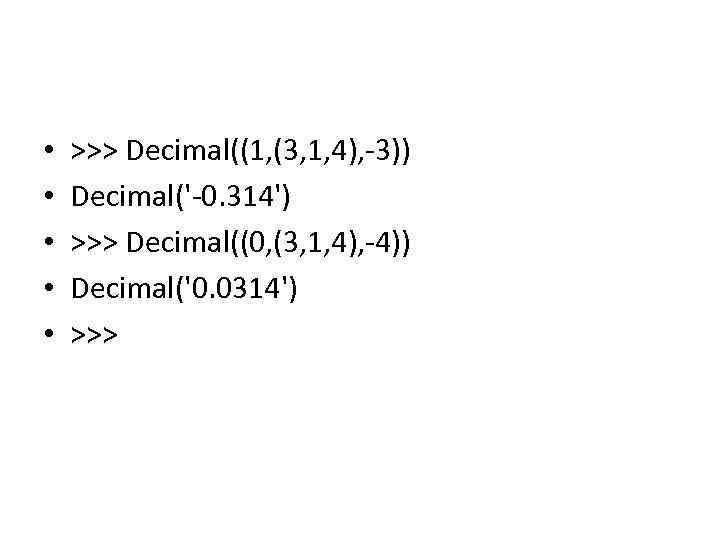 • • • >>> Decimal((1, (3, 1, 4), -3)) Decimal('-0. 314') >>> Decimal((0,