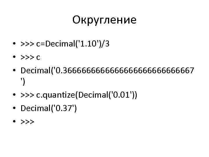 Округление • >>> c=Decimal('1. 10')/3 • >>> c • Decimal('0. 366666666666667 ') • >>>