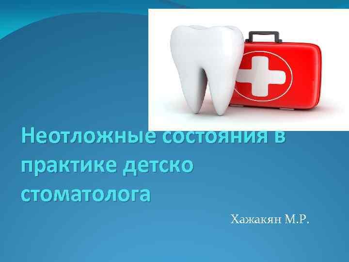 Неотложные состояния в практике детско стоматолога Хажакян М. Р.