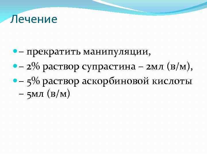 Лечение – прекратить манипуляции, – 2% раствор супрастина – 2 мл (в/м), – 5%