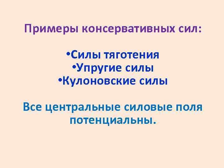 Примеры консервативных сил: • Силы тяготения • Упругие силы • Кулоновские силы Все центральные