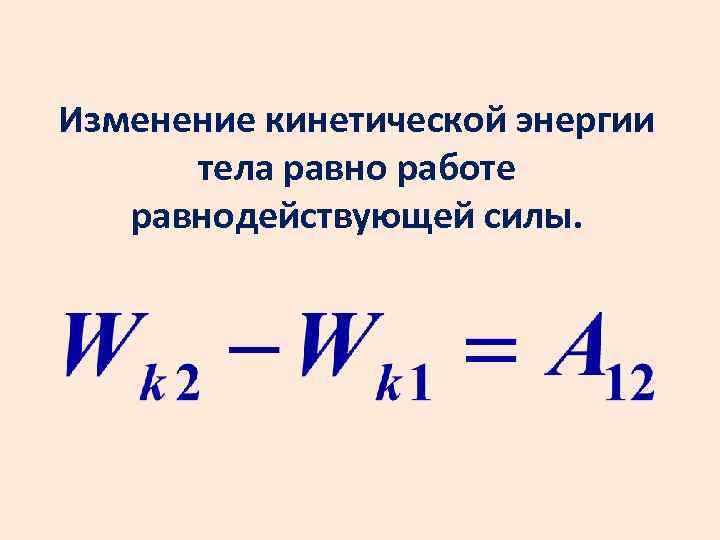 Изменение кинетической энергии тела равно работе равнодействующей силы.