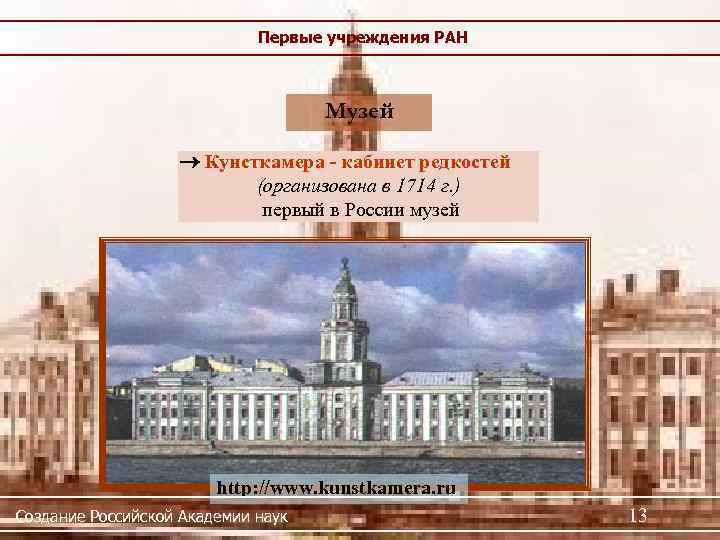 Первые учреждения РАН Музей Кунсткамера - кабинет редкостей (организована в 1714 г. ) первый