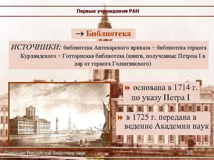 Первые учреждения РАН Библиотека ИСТОЧНИКИ: библиотека Аптекарского приказа + библиотека герцога Курляндского + Готторпская