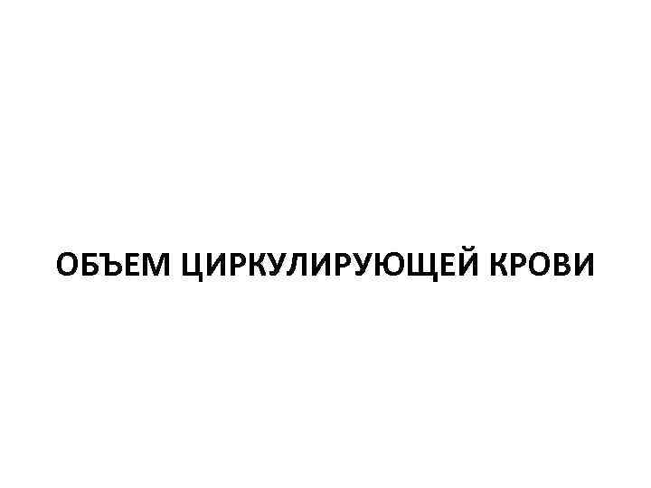 ОБЪЕМ ЦИРКУЛИРУЮЩЕЙ КРОВИ