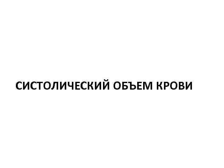 СИСТОЛИЧЕСКИЙ ОБЪЕМ КРОВИ