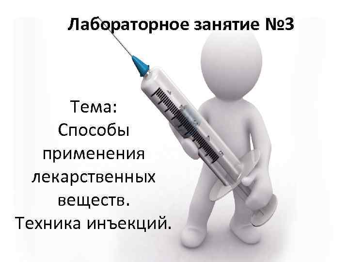 Лабораторное занятие № 3 Тема: Способы применения лекарственных веществ. Техника инъекций.