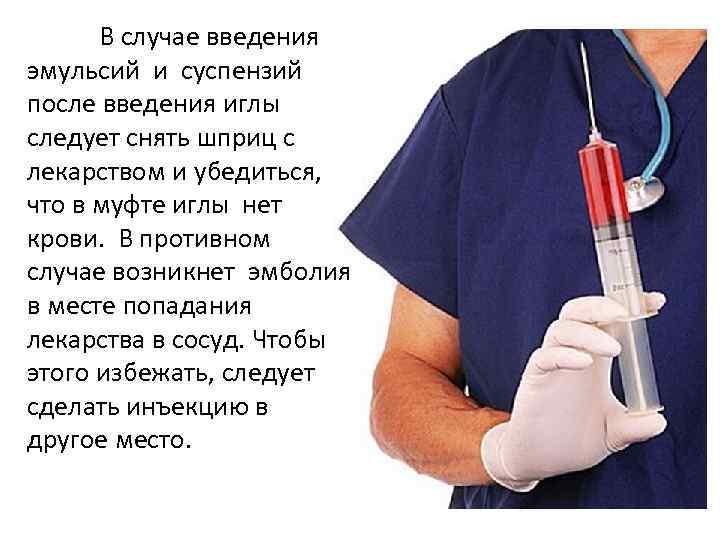 В случае введения эмульсий и суспензий после введения иглы следует снять шприц с лекарством