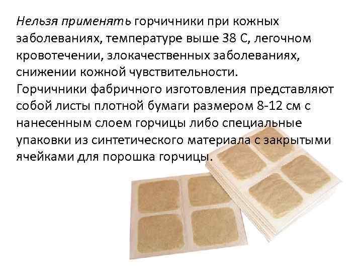 Нельзя применять горчичники при кожных заболеваниях, температуре выше 38 C, легочном кровотечении, злокачественных заболеваниях,
