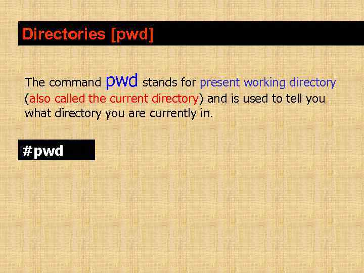 Directories [pwd] The command pwd stands for present working directory (also called the current