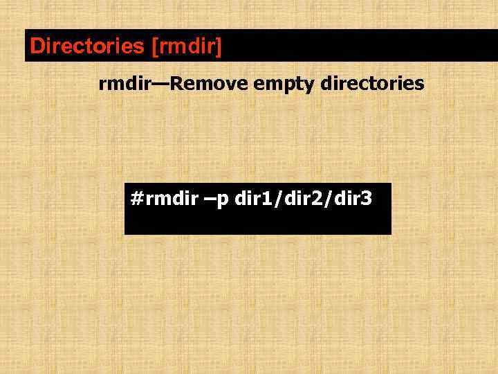 Directories [rmdir] rmdir—Remove empty directories #rmdir –p dir 1/dir 2/dir 3