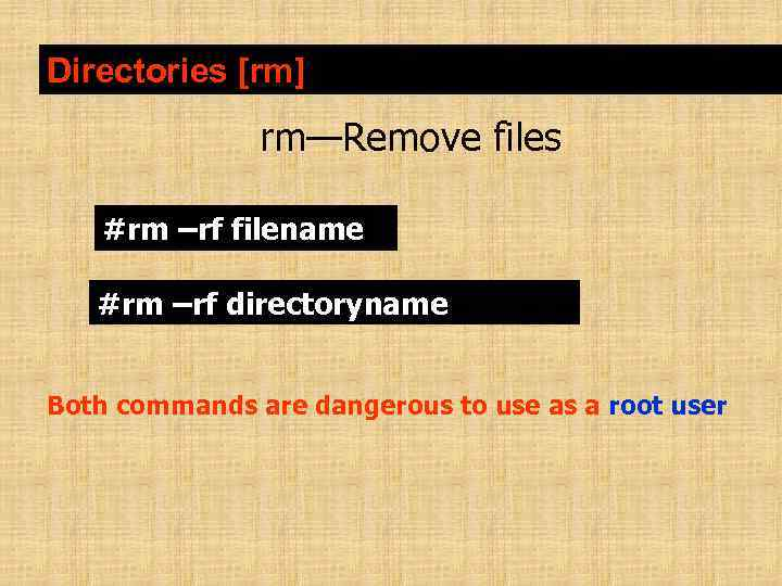Directories [rm] rm—Remove files #rm –rf filename #rm –rf directoryname Both commands are dangerous