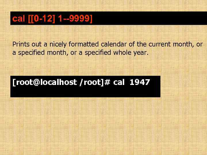 cal [[0 -12] 1 --9999] Prints out a nicely formatted calendar of the current