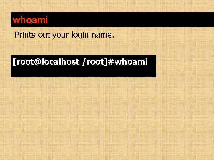 whoami Prints out your login name. [root@localhost /root]#whoami