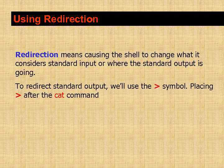 Using Redirection means causing the shell to change what it considers standard input or