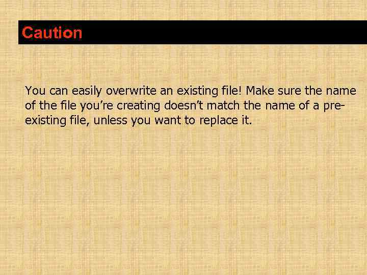 Caution You can easily overwrite an existing file! Make sure the name of the