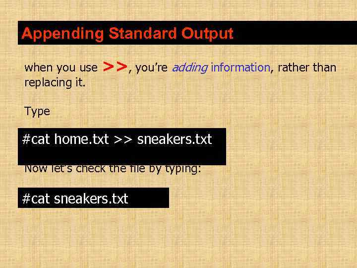 Appending Standard Output when you use replacing it. >>, you're adding information, rather than