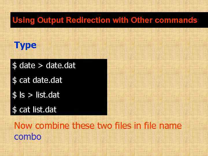 Using Output Redirection with Other commands Type $ date > date. dat $ cat