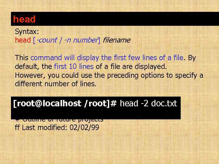 head Syntax: head [-count   -n number] filename This command will display the first