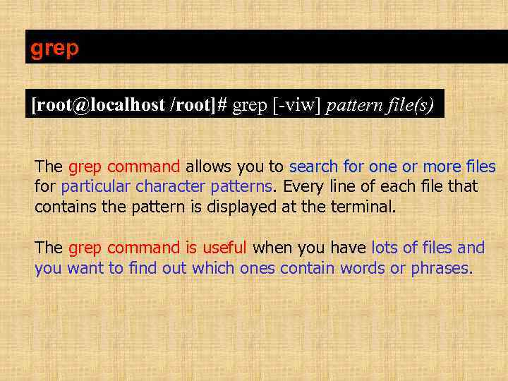 grep [root@localhost /root]# grep [-viw] pattern file(s) The grep command allows you to search
