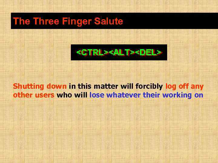 The Three Finger Salute Shutting down in this matter will forcibly log off any
