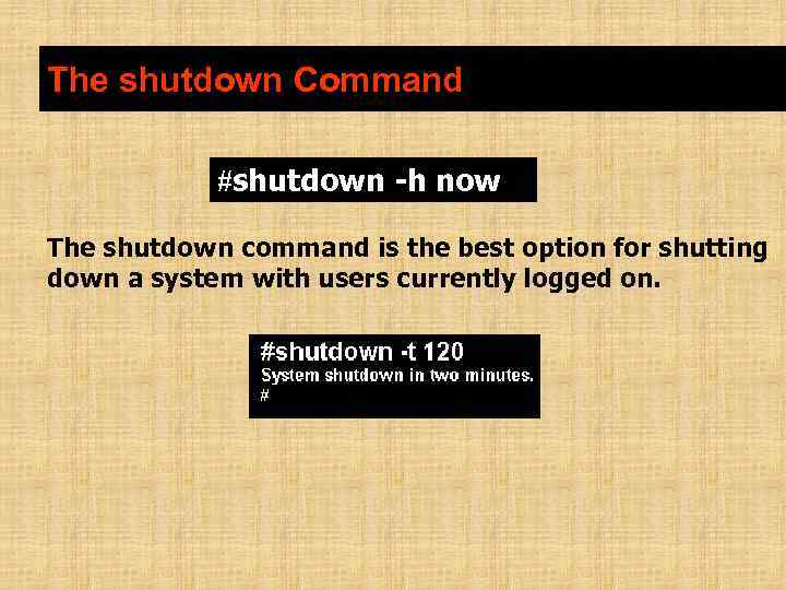The shutdown Command #shutdown -h now The shutdown command is the best option for