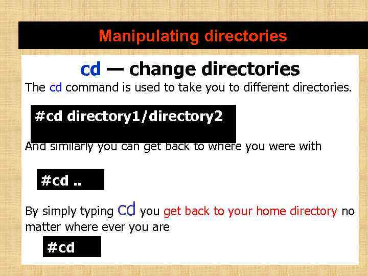 Manipulating directories cd — change directories The cd command is used to take you