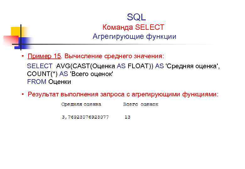 SQL Команда SELECT Агрегирующие функции • Пример 15. Вычисление среднего значения: SELECT AVG(CAST(Оценка AS