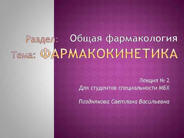 Общая фармакология Лекция № 2 Для студентов специальности МБХ Позднякова Светлана Васильевна