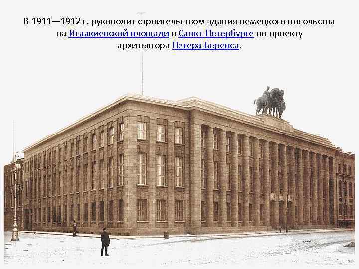 В 1911— 1912 г. руководит строительством здания немецкого посольства на Исаакиевской площади в Санкт-Петербурге