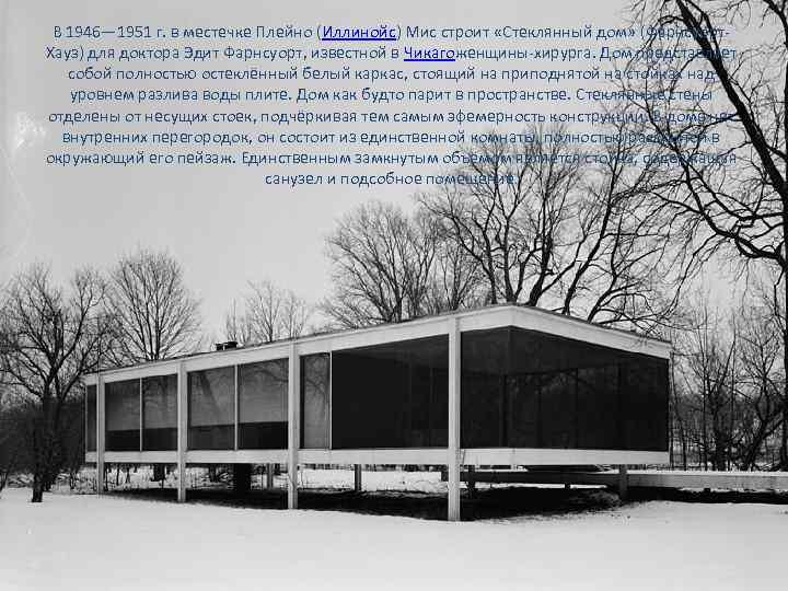 В 1946— 1951 г. в местечке Плейно (Иллинойс) Мис строит «Стеклянный дом» (Фарнсуорт. Хауз)