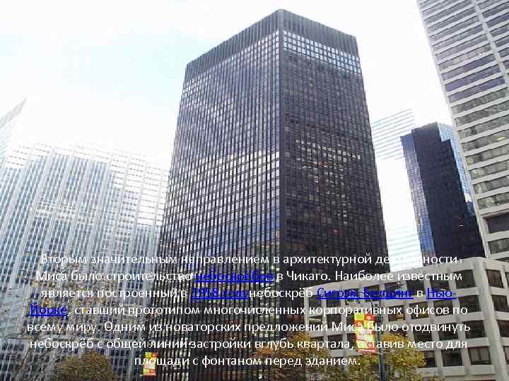 Вторым значительным направлением в архитектурной деятельности Миса было строительство небоскрёбов в Чикаго. Наиболее известным