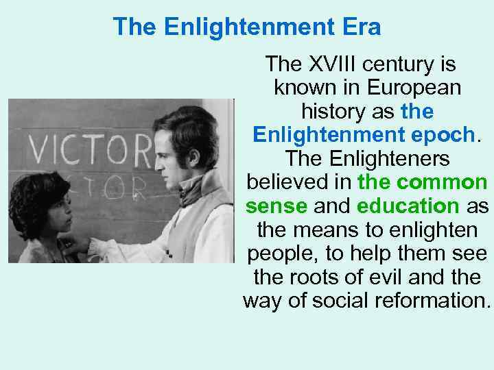 The Enlightenment Era The XVIII century is known in European history as the Enlightenment